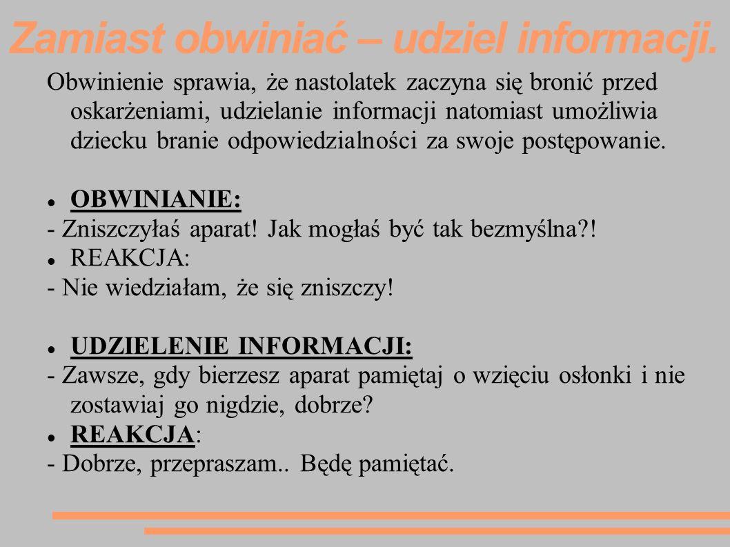 Zamiast obwiniać – udziel informacji. Obwinienie sprawia, że nastolatek zaczyna się bronić przed oskarżeniami, udzielanie informacji natomiast umożliw