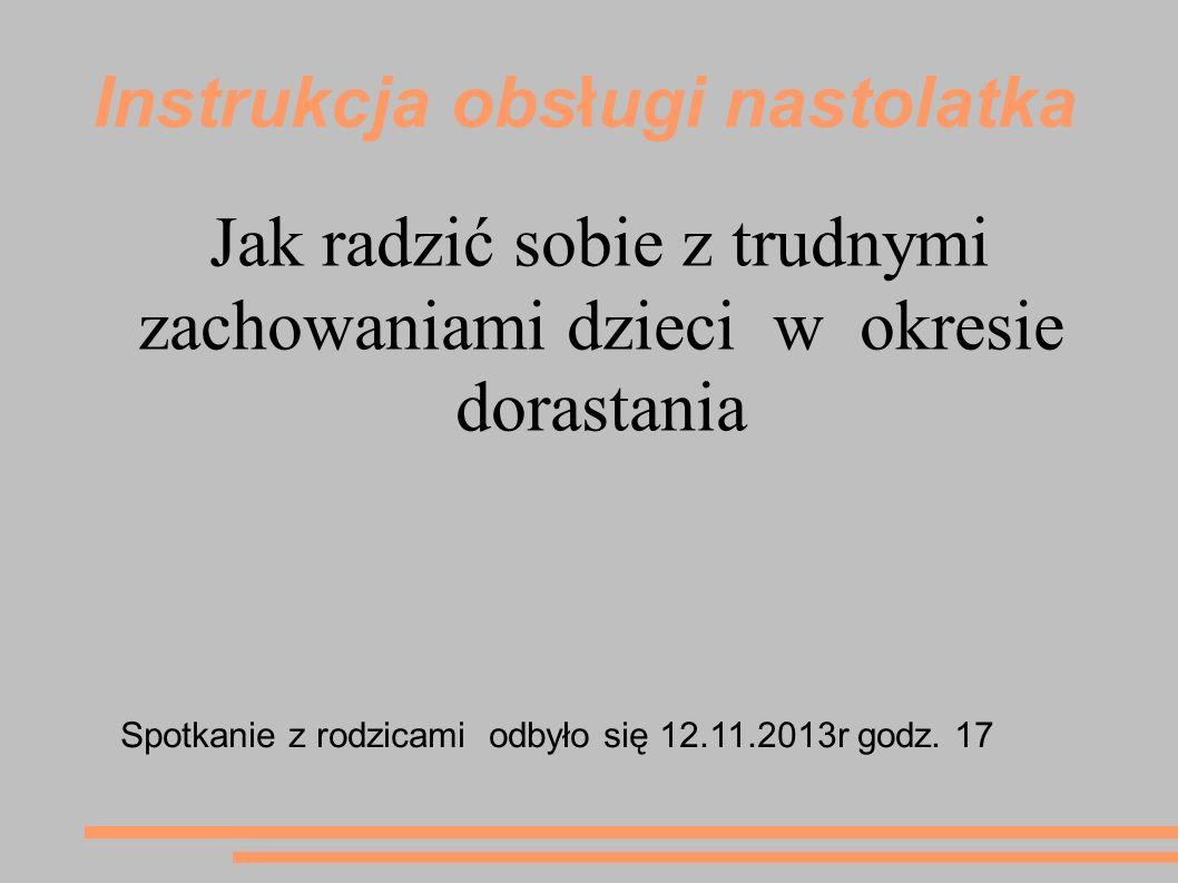 Instrukcja obsługi nastolatka Jak radzić sobie z trudnymi zachowaniami dzieci w okresie dorastania Spotkanie z rodzicami odbyło się 12.11.2013r godz.