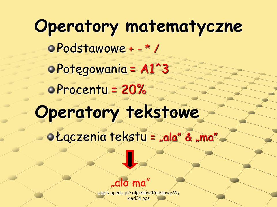 users.uj.edu.pl/~ufpostaw/Podstawy/Wy klad04.pps Operatory matematyczne Podstawowe + - * / Potęgowania = A1^3 Procentu = 20% Łączenia tekstu = ala & m