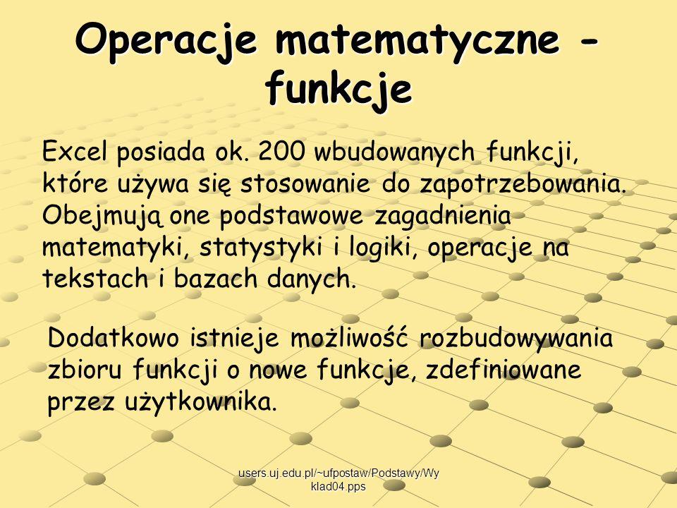 users.uj.edu.pl/~ufpostaw/Podstawy/Wy klad04.pps Operacje matematyczne - funkcje Excel posiada ok. 200 wbudowanych funkcji, które używa się stosowanie
