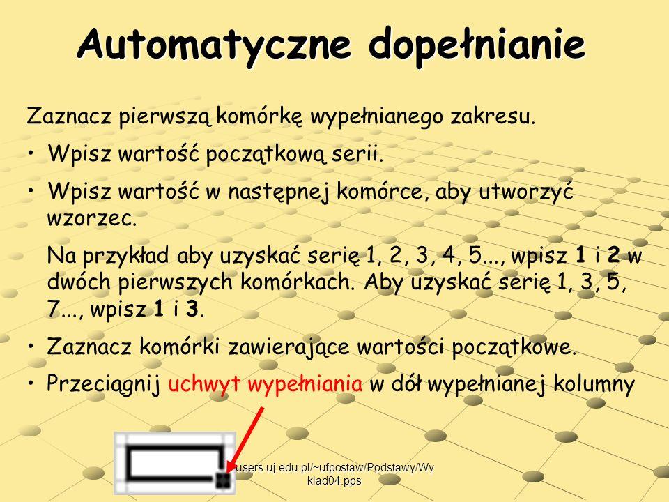 users.uj.edu.pl/~ufpostaw/Podstawy/Wy klad04.pps Automatyczne dopełnianie Zaznacz pierwszą komórkę wypełnianego zakresu. Wpisz wartość początkową seri