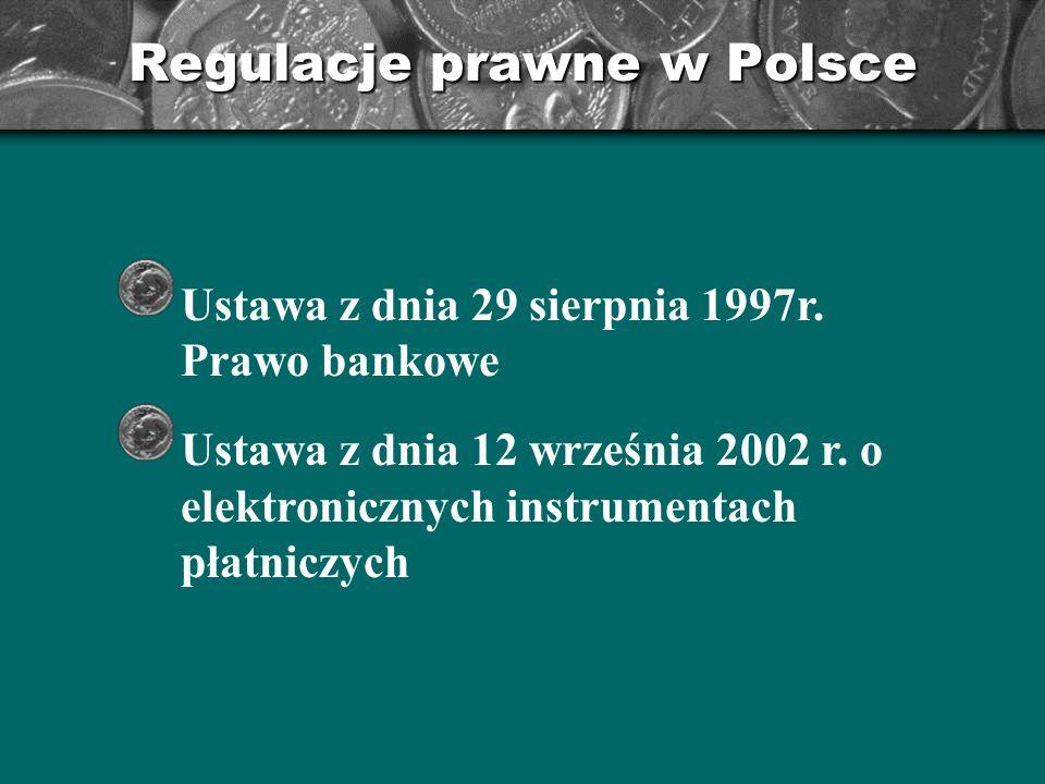 Regulacje prawne w Polsce Ustawa z dnia 29 sierpnia 1997r. Prawo bankowe Ustawa z dnia 12 września 2002 r. o elektronicznych instrumentach płatniczych