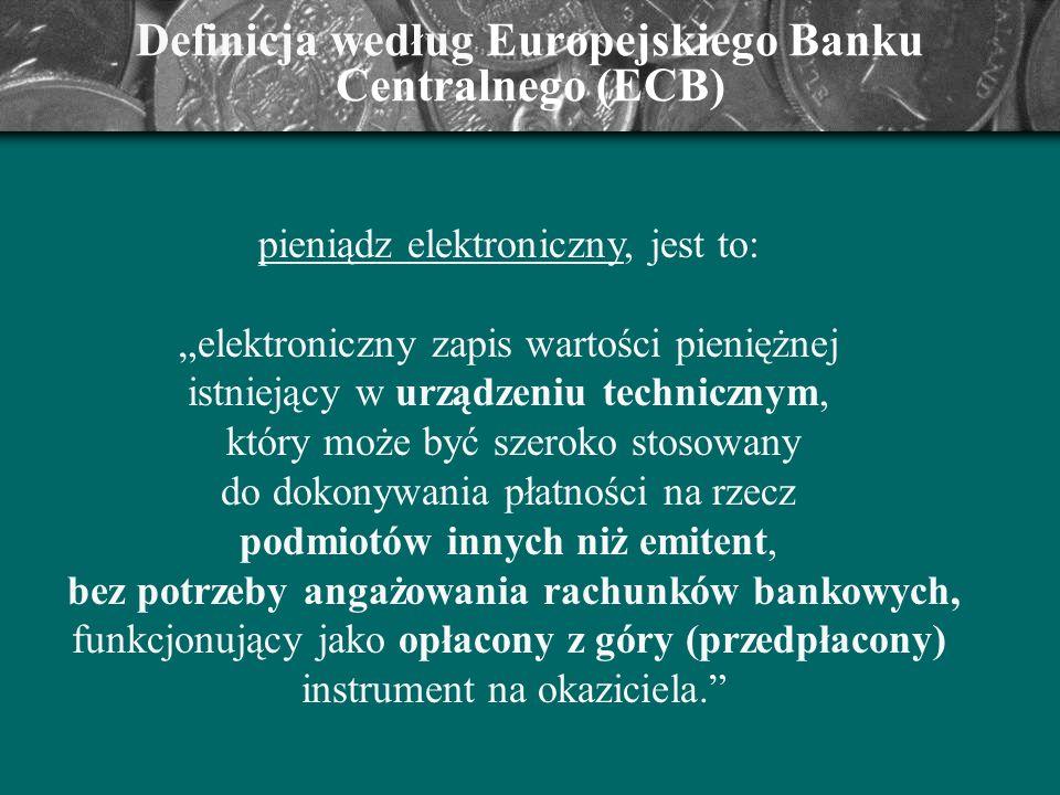Definicja według Europejskiego Banku Centralnego (ECB) pieniądz elektroniczny, jest to: elektroniczny zapis wartości pieniężnej istniejący w urządzeni