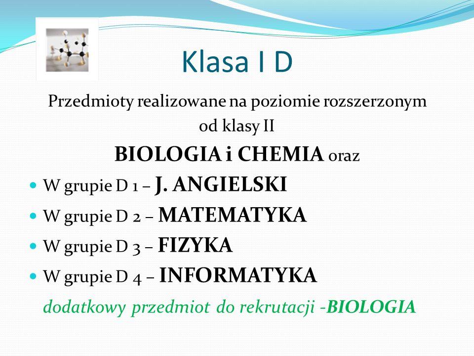 Klasa I D Przedmioty realizowane na poziomie rozszerzonym od klasy II BIOLOGIA i CHEMIA oraz W grupie D 1 – J.