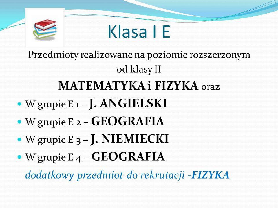 Klasa I E Przedmioty realizowane na poziomie rozszerzonym od klasy II MATEMATYKA i FIZYKA oraz W grupie E 1 – J.