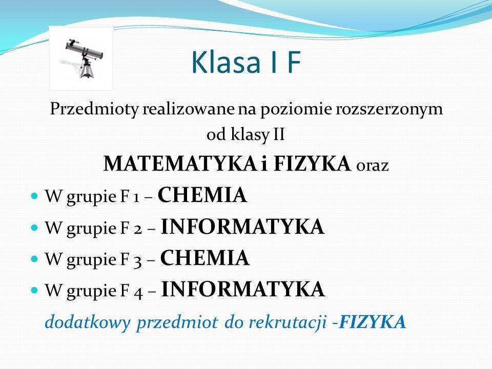 Klasa I F Przedmioty realizowane na poziomie rozszerzonym od klasy II MATEMATYKA i FIZYKA oraz W grupie F 1 – CHEMIA W grupie F 2 – INFORMATYKA W grupie F 3 – CHEMIA W grupie F 4 – INFORMATYKA dodatkowy przedmiot do rekrutacji -FIZYKA