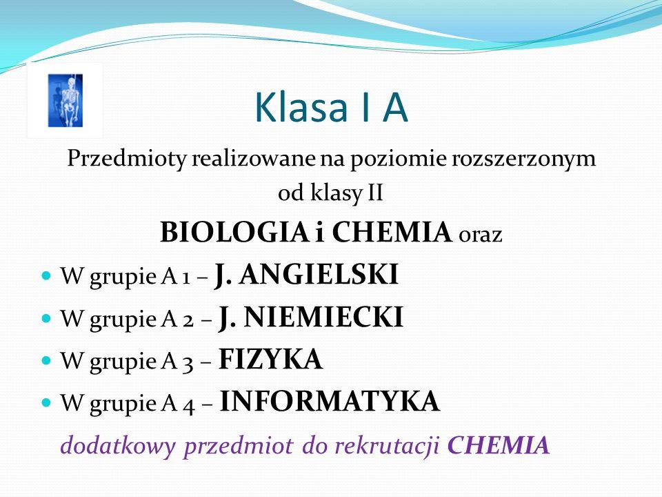 Klasa I A Przedmioty realizowane na poziomie rozszerzonym od klasy II BIOLOGIA i CHEMIA oraz W grupie A 1 – J.