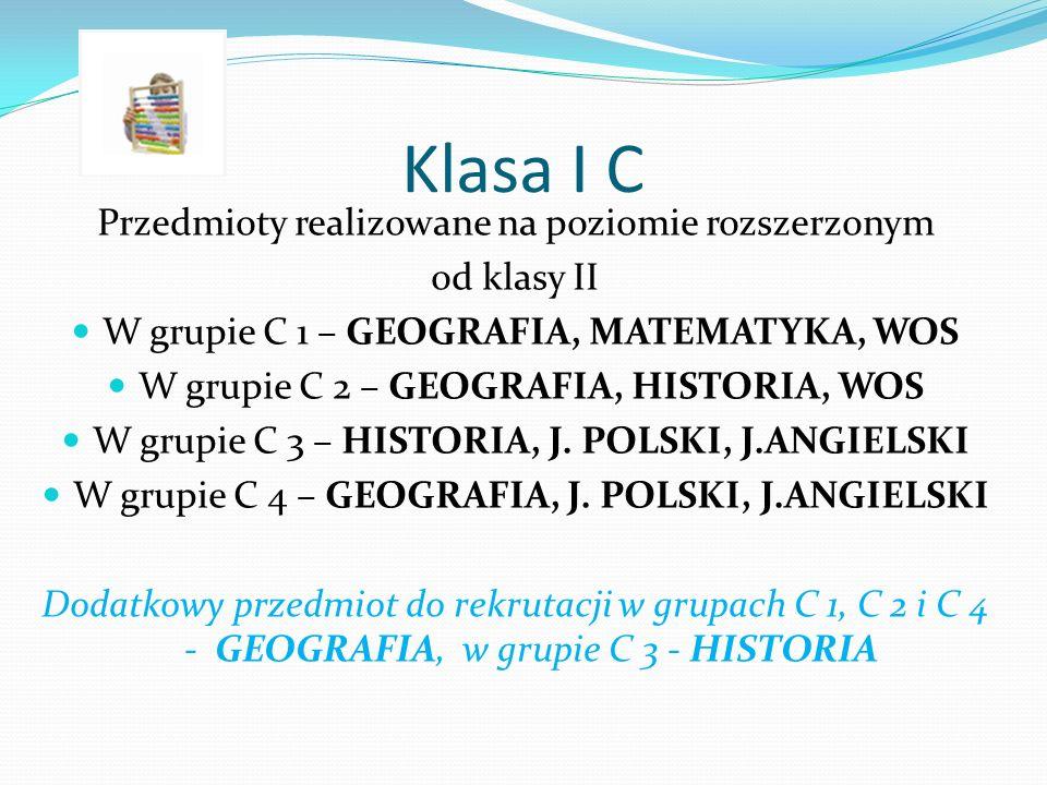 Klasa I C Przedmioty realizowane na poziomie rozszerzonym od klasy II W grupie C 1 – GEOGRAFIA, MATEMATYKA, WOS W grupie C 2 – GEOGRAFIA, HISTORIA, WOS W grupie C 3 – HISTORIA, J.