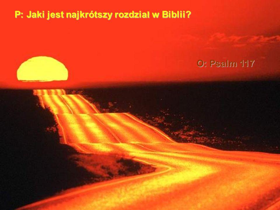 P: Jaki jest najkrótszy rozdzia ł w Biblii? O: Psalm 117