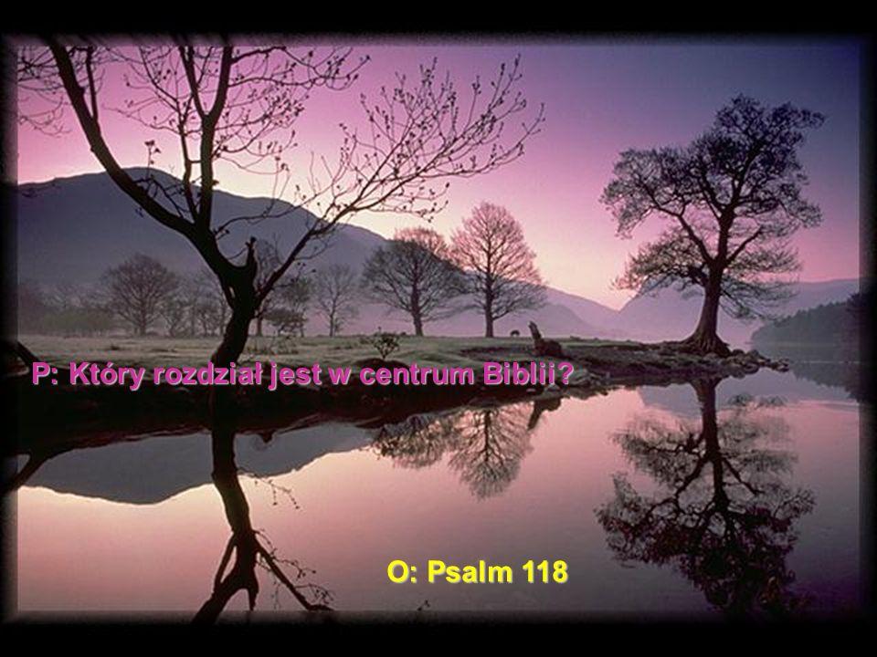 P: Który rozdział jest w centrum Biblii? O: Psalm 118
