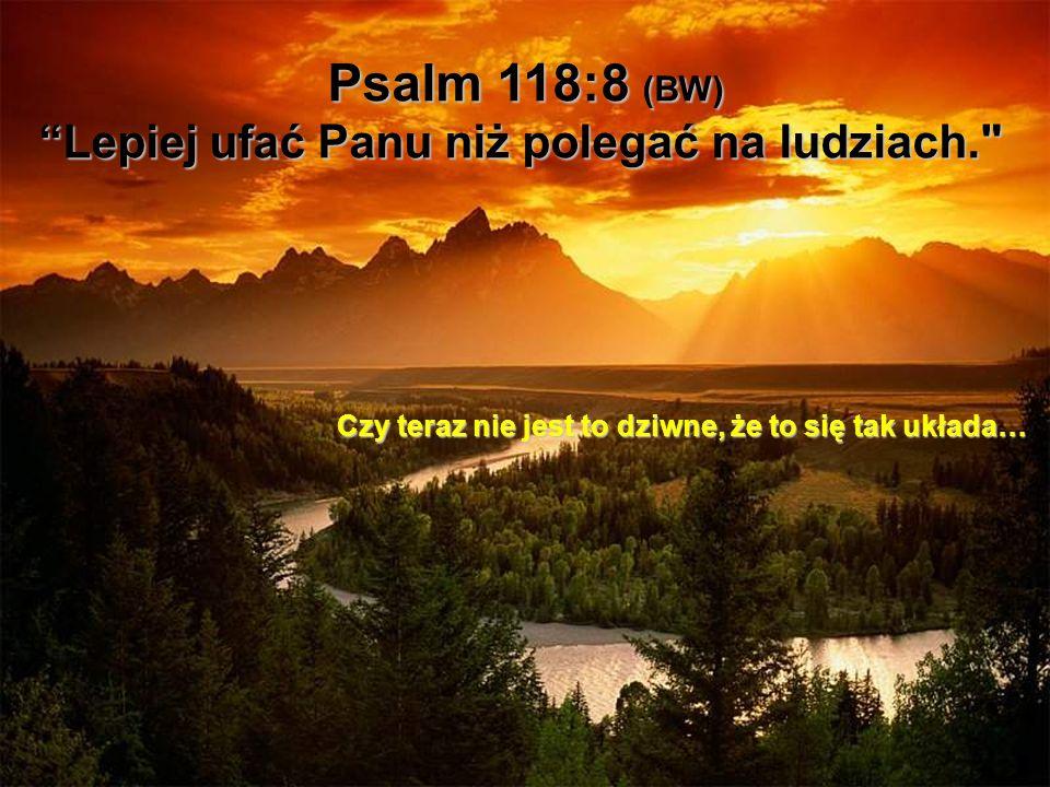 Psalm 118:8 (BW) Lepiej ufać Panu niż polegać na ludziach. Czy teraz nie jest to dziwne, że to się tak układa…