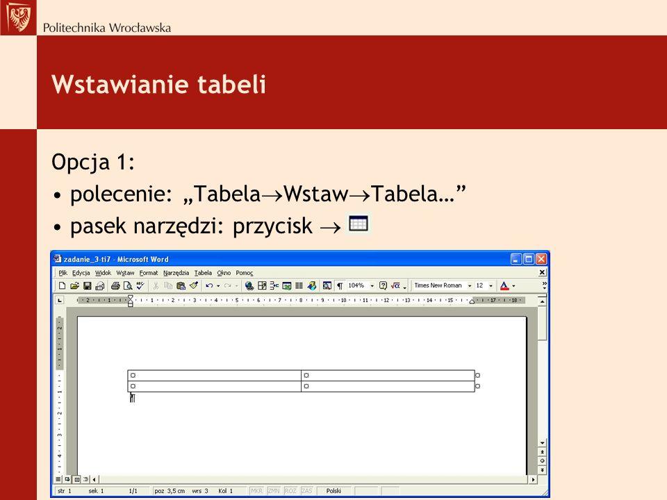 Wstawianie tabeli Opcja 1: polecenie: Tabela Wstaw Tabela… pasek narzędzi: przycisk