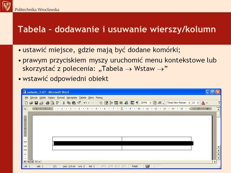 Tabela – dodawanie i usuwanie wierszy/kolumn ustawić miejsce, gdzie mają być dodane komórki; prawym przyciskiem myszy uruchomić menu kontekstowe lub skorzystać z polecenia: Tabela Wstaw wstawić odpowiedni obiekt