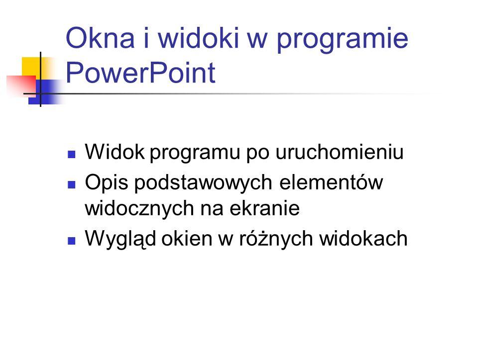 Okna i widoki w programie PowerPoint Widok programu po uruchomieniu Opis podstawowych elementów widocznych na ekranie Wygląd okien w różnych widokach