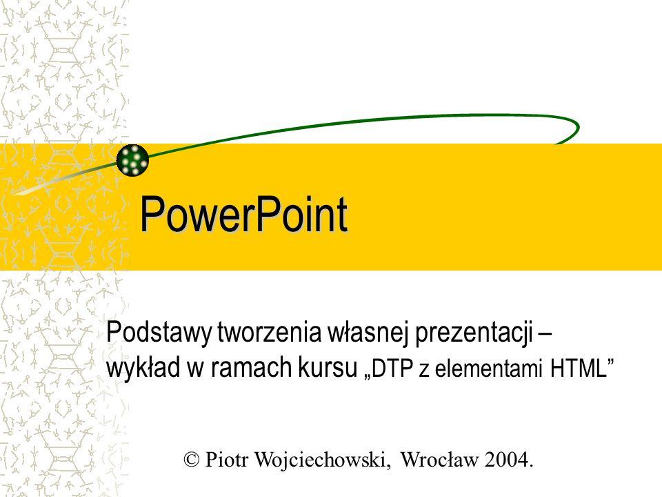 PowerPoint Podstawy tworzenia własnej prezentacji – wykład w ramach kursu DTP z elementami HTML © Piotr Wojciechowski, Wrocław 2004.
