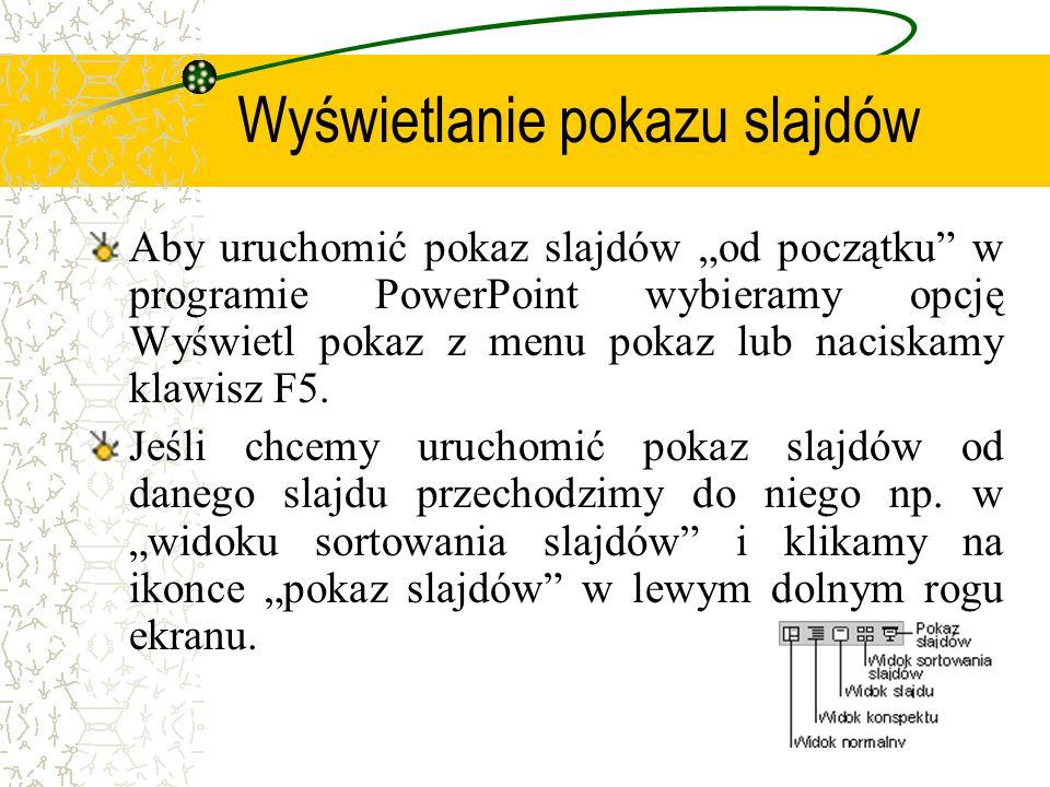 Wyświetlanie pokazu slajdów Aby uruchomić pokaz slajdów od początku w programie PowerPoint wybieramy opcję Wyświetl pokaz z menu pokaz lub naciskamy k