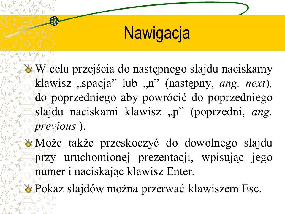 Nawigacja W celu przejścia do następnego slajdu naciskamy klawisz spacja lub n (następny, ang. next), do poprzedniego aby powrócić do poprzedniego sla