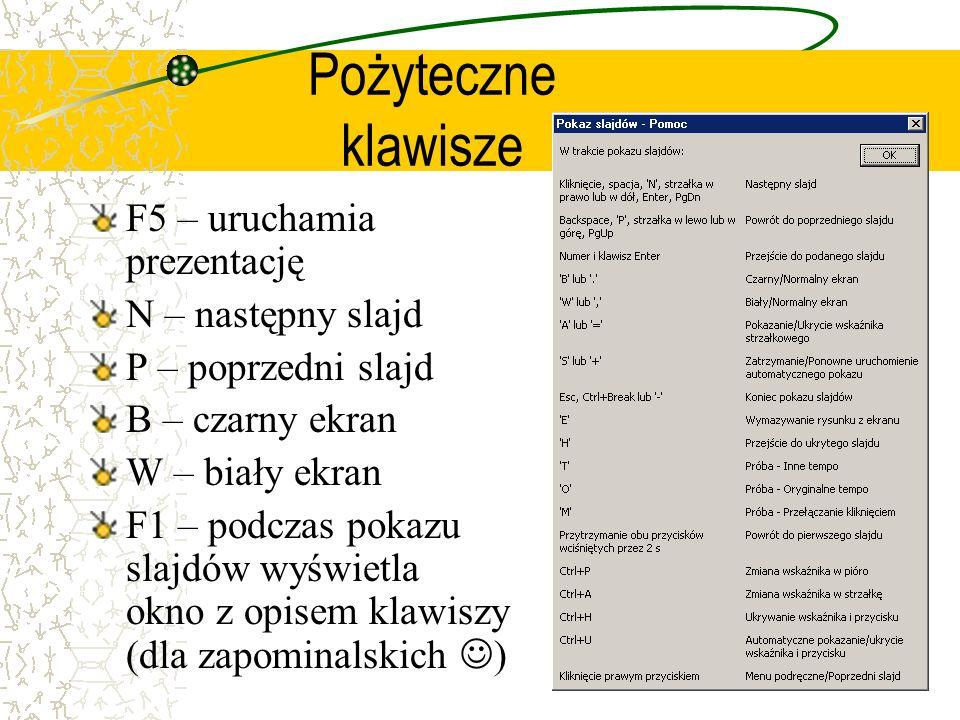 Pożyteczne klawisze F5 – uruchamia prezentację N – następny slajd P – poprzedni slajd B – czarny ekran W – biały ekran F1 – podczas pokazu slajdów wyś