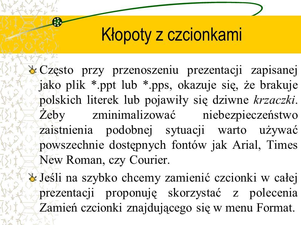 Kłopoty z czcionkami Często przy przenoszeniu prezentacji zapisanej jako plik *.ppt lub *.pps, okazuje się, że brakuje polskich literek lub pojawiły s