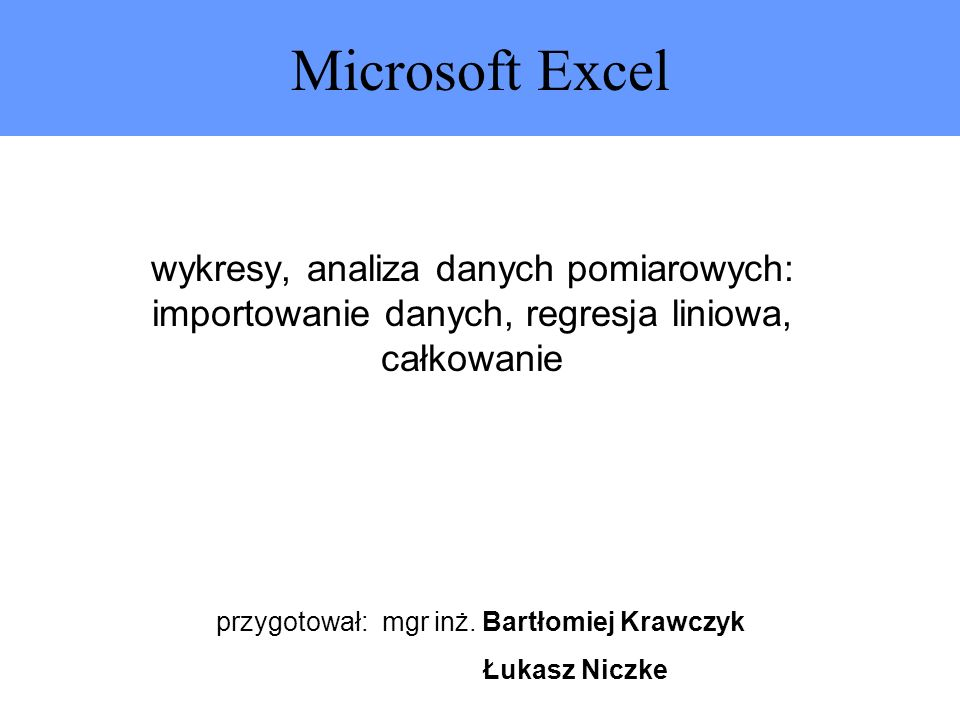 Microsoft Excel wykresy, analiza danych pomiarowych: importowanie danych, regresja liniowa, całkowanie przygotował: mgr inż. Bartłomiej Krawczyk Łukas