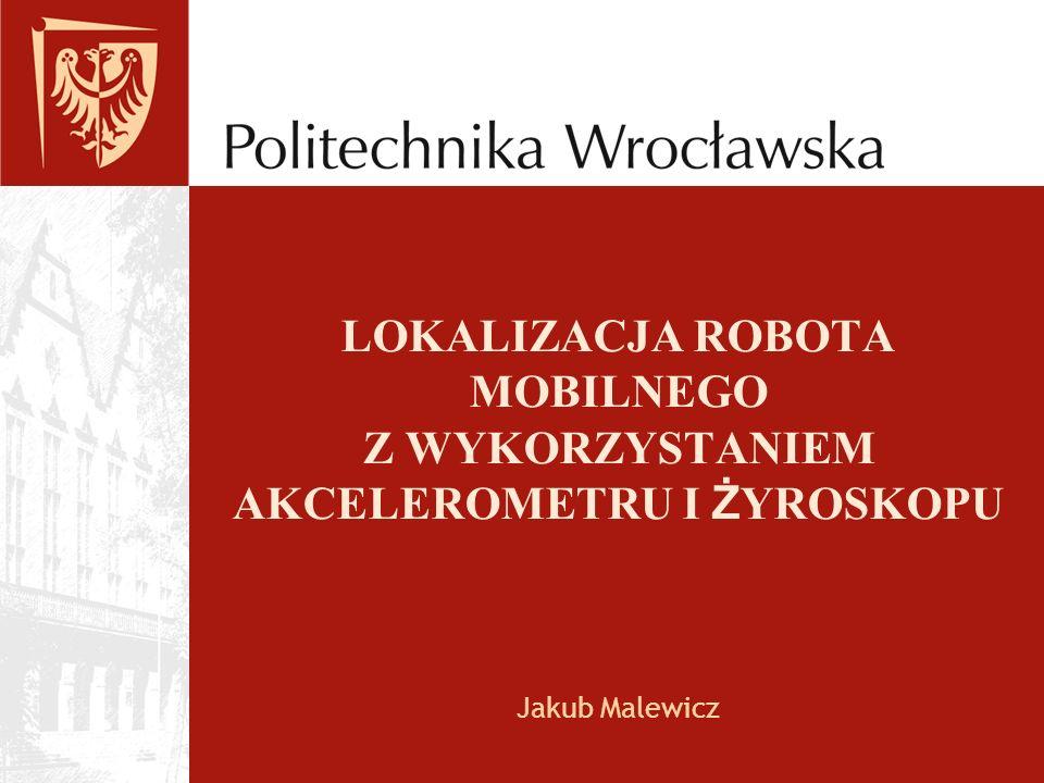 LOKALIZACJA ROBOTA MOBILNEGO Z WYKORZYSTANIEM AKCELEROMETRU I Ż YROSKOPU Jakub Malewicz