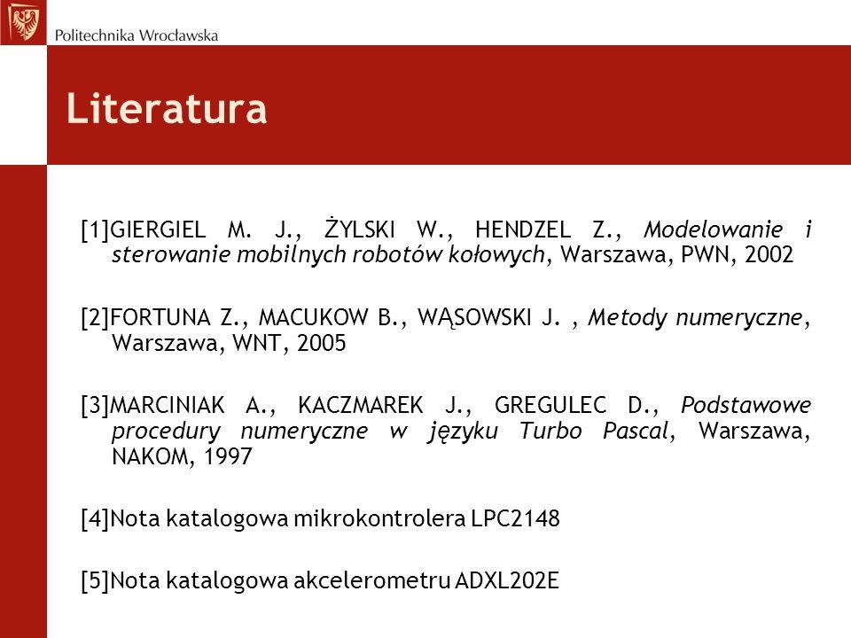 Literatura [1]GIERGIEL M. J., Ż YLSKI W., HENDZEL Z., Modelowanie i sterowanie mobilnych robotów ko ł owych, Warszawa, PWN, 2002 [2]FORTUNA Z., MACUKO