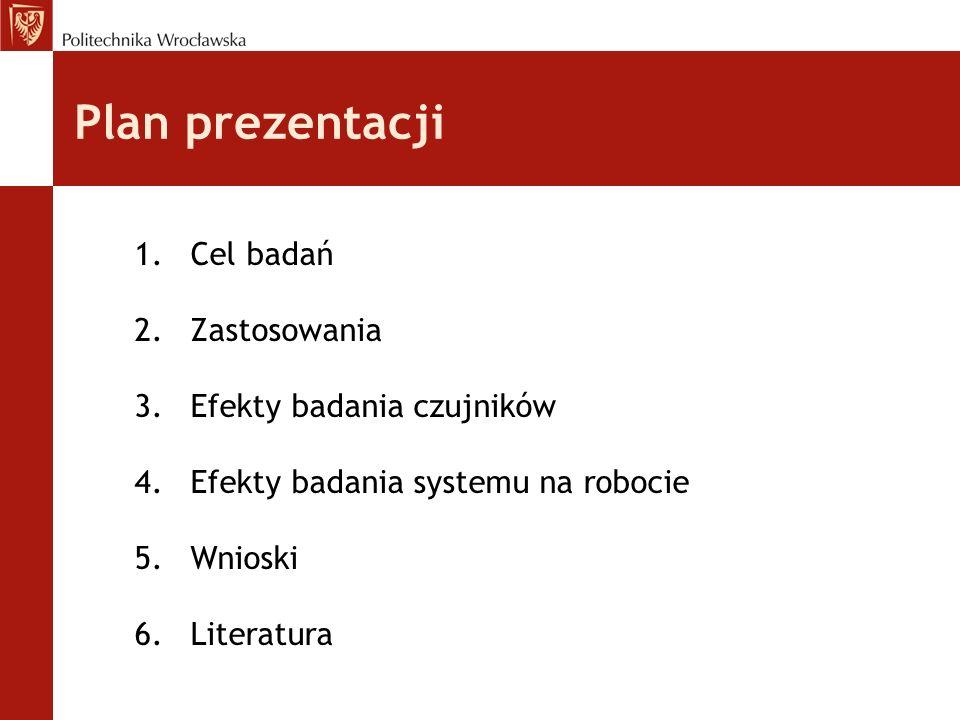 Plan prezentacji 1.Cel badań 2.Zastosowania 3.Efekty badania czujników 4.Efekty badania systemu na robocie 5.Wnioski 6.Literatura