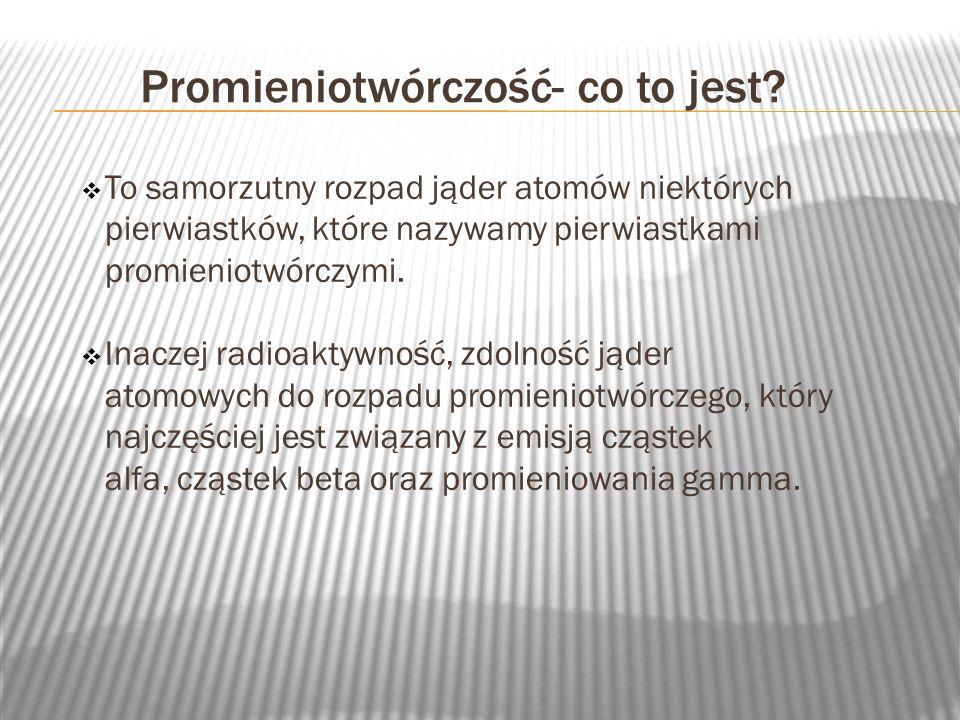 Promieniotwórczość- co to jest? To samorzutny rozpad jąder atomów niektórych pierwiastków, które nazywamy pierwiastkami promieniotwórczymi. Inaczej ra