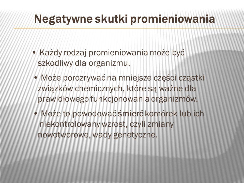 Pozytywne skutki promieniowania W medycynie - do diagnozowania chorób (promieniowanie rentgenowskie) i leczenia chorób nowotworowych (promieniowanie gamma).