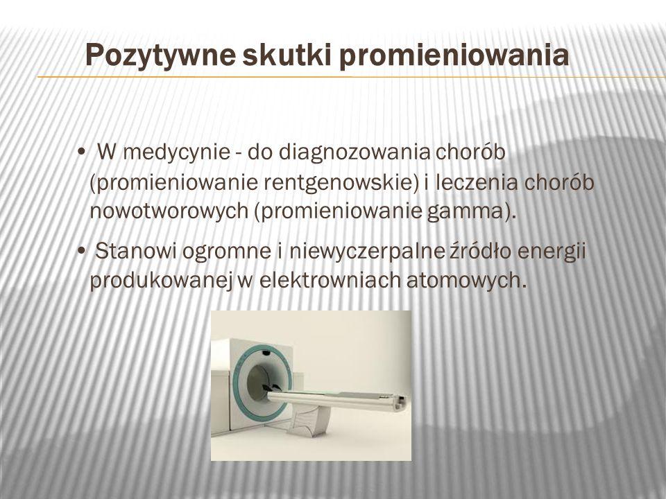 Pozytywne skutki promieniowania W medycynie - do diagnozowania chorób (promieniowanie rentgenowskie) i leczenia chorób nowotworowych (promieniowanie g