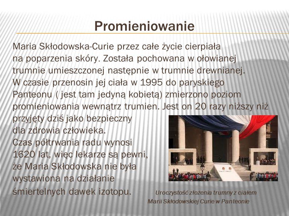 Promieniowanie Maria Skłodowska-Curie przez całe życie cierpiała na poparzenia skóry. Została pochowana w ołowianej trumnie umieszczonej następnie w t