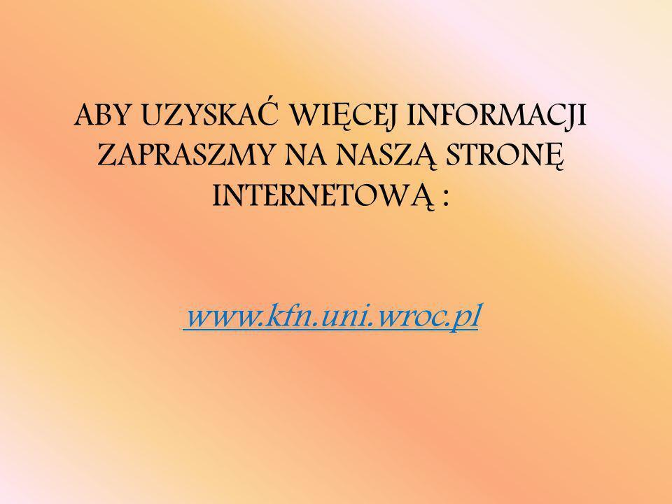 ABY UZYSKA Ć WI Ę CEJ INFORMACJI ZAPRASZMY NA NASZ Ą STRON Ę INTERNETOW Ą : www.kfn.uni.wroc.pl