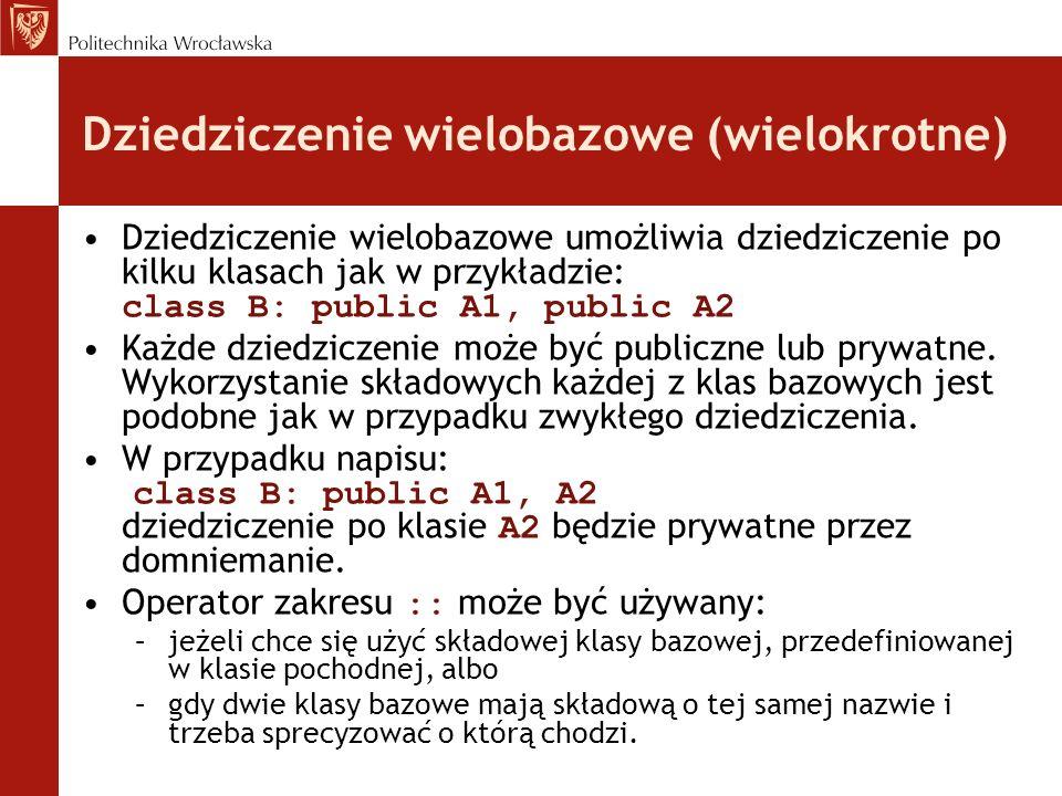 Dziedziczenie wielobazowe (wielokrotne) Dziedziczenie wielobazowe umożliwia dziedziczenie po kilku klasach jak w przykładzie: class B: public A1, public A2 Każde dziedziczenie może być publiczne lub prywatne.
