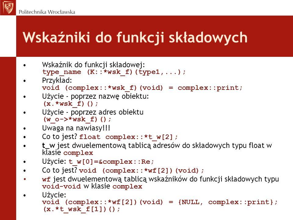 Wskaźniki do funkcji składowych Wskaźnik do funkcji składowej: type_name (K::*wsk_f)(type1,...); Przykład: void (complex::*wsk_f)(void) = complex::pri