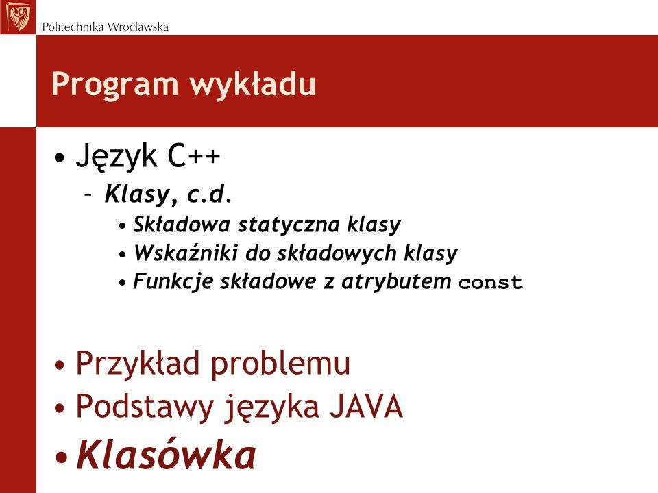 Program wykładu Język C++ –Klasy, c.d. Składowa statyczna klasy Wskaźniki do składowych klasy Funkcje składowe z atrybutem const Przykład problemu Pod