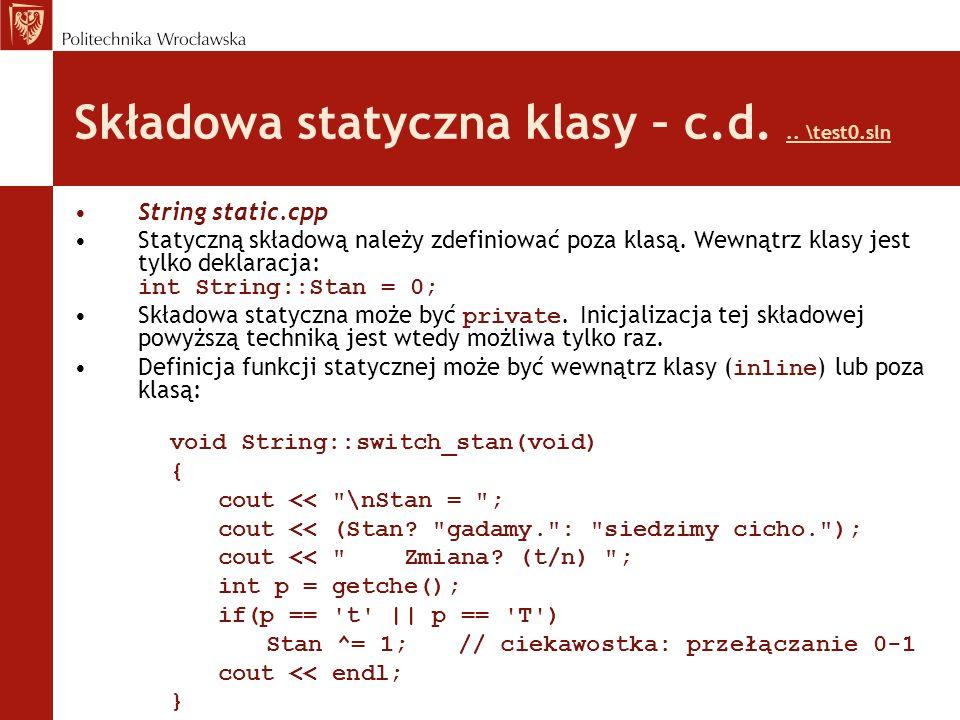 Interesujące elementy programu Priorytety operatorów: void print(){if (Stan) {cout << s << \nLenght: << len << \n ;} else cout << \n?? ;} Definicja statycznej składowej prywatnej: int String::Stan = 0; Operator trójargumentowy: cout << (Stan.