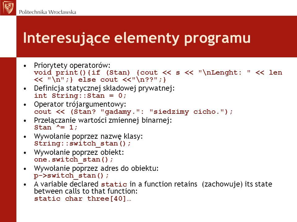 Klasa punkt..\..\Visual Studio Projects\test0\test0.sln..\..\Visual Studio Projects\test0\test0.sln Idea: Chcemy dysponować informacją o liczbie obiektów Sposób: statyczna składowa klasy i statyczna funkcja składowa punkt.cpp Przy okazji: –Pojawi się konstruktor z domniemanymi argumentami –Konstruktor i destruktor będą modyfikować składową statyczną klasy –Gadający konstruktor i destruktor pozwolą obserwować niejawne działania programu –Aby to móc obserwować w destruktorze pojawi się wywołanie funkcji getch() Komfort: nie musimy pamiętać o wielu rzeczach, które są bardzo ważne dla poprawnej pracy programu.