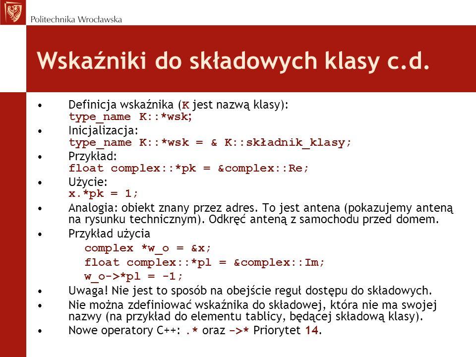 Wskaźniki do funkcji składowych Wskaźnik do funkcji składowej: type_name (K::*wsk_f)(type1,...); Przykład: void (complex::*wsk_f)(void) = complex::print; Użycie - poprzez nazwę obiektu: (x.*wsk_f)(); Użycie - poprzez adres obiektu (w_o->*wsk_f)(); Uwaga na nawiasy!!.