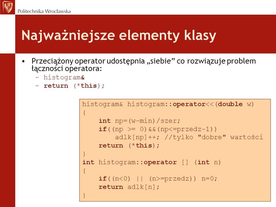 Najważniejsze elementy klasy Przeciążony operator udostępnia siebie co rozwiązuje problem łączności operatora: –histogram& –return (*this); histogram& histogram::operator<<(double w) { int np=(w-min)/szer; if((np >= 0)&&(np<=przedz-1)) adlk[np]++; //tylko dobre wartości return (*this); } int histogram::operator [] (int n) { if((n =przedz)) n=0; return adlk[n]; }