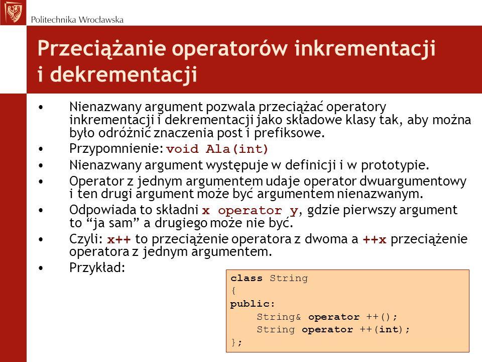 Przeciążanie operatorów inkrementacji i dekrementacji Nienazwany argument pozwala przeciążać operatory inkrementacji i dekrementacji jako składowe klasy tak, aby można było odróżnić znaczenia post i prefiksowe.
