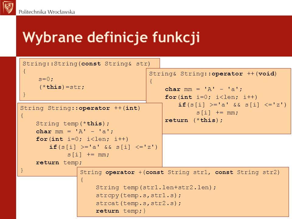 Wybrane definicje funkcji String::String(const String& str) { s=0; (*this)=str; } String& String::operator ++(void) { char mm = A - a ; for(int i=0; i<len; i++) if(s[i] >= a && s[i] <= z ) s[i] += mm; return (*this); } String String::operator ++(int) { String temp(*this); char mm = A - a ; for(int i=0; i<len; i++) if(s[i] >= a && s[i] <= z ) s[i] += mm; return temp; } String operator +(const String str1, const String str2) { String temp(str1.len+str2.len); strcpy(temp.s,str1.s); strcat(temp.s,str2.s); return temp;}