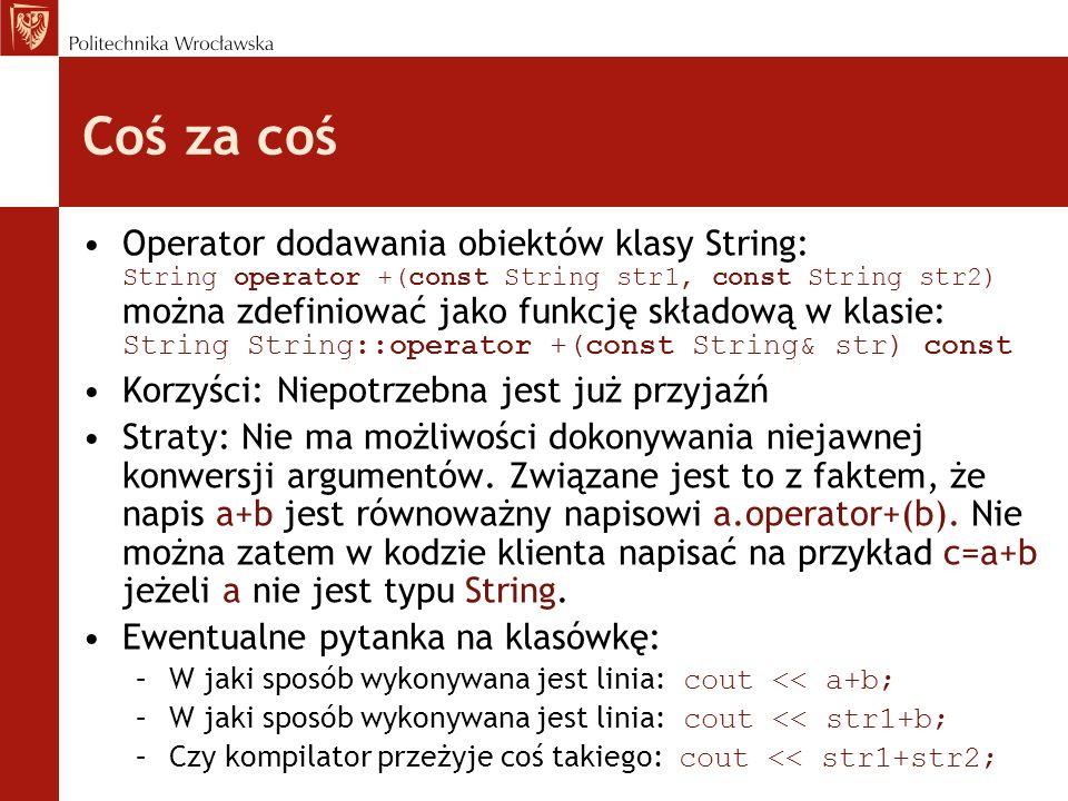 Coś za coś Operator dodawania obiektów klasy String: String operator +(const String str1, const String str2) można zdefiniować jako funkcję składową w klasie: String String::operator +(const String& str) const Korzyści: Niepotrzebna jest już przyjaźń Straty: Nie ma możliwości dokonywania niejawnej konwersji argumentów.