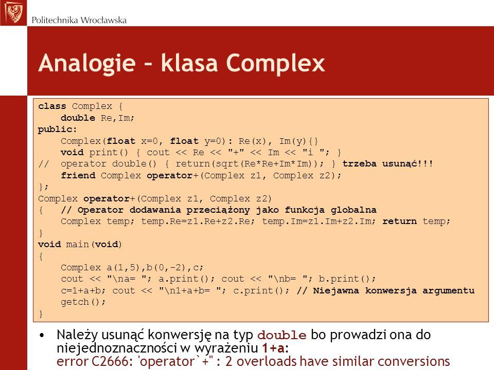 Analogie – klasa Complex Należy usunąć konwersję na typ double bo prowadzi ona do niejednoznaczności w wyrażeniu 1+a: error C2666: operator`+ : 2 overloads have similar conversions class Complex { double Re,Im; public: Complex(float x=0, float y=0): Re(x), Im(y){} void print() { cout << Re << + << Im << i ; } // operator double() { return(sqrt(Re*Re+Im*Im)); } trzeba usunąć!!.