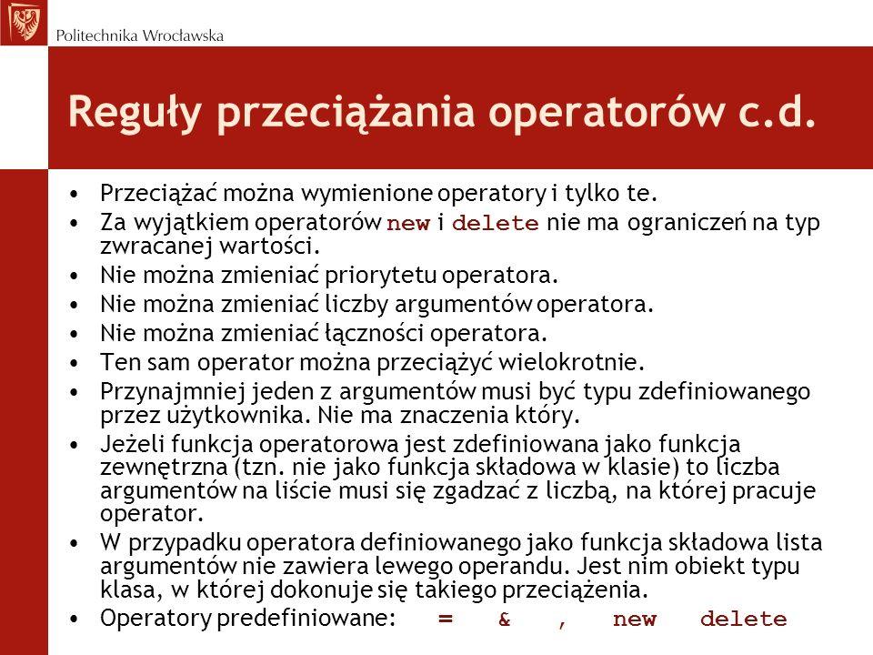 Reguły przeciążania operatorów c.d.Przeciążać można wymienione operatory i tylko te.