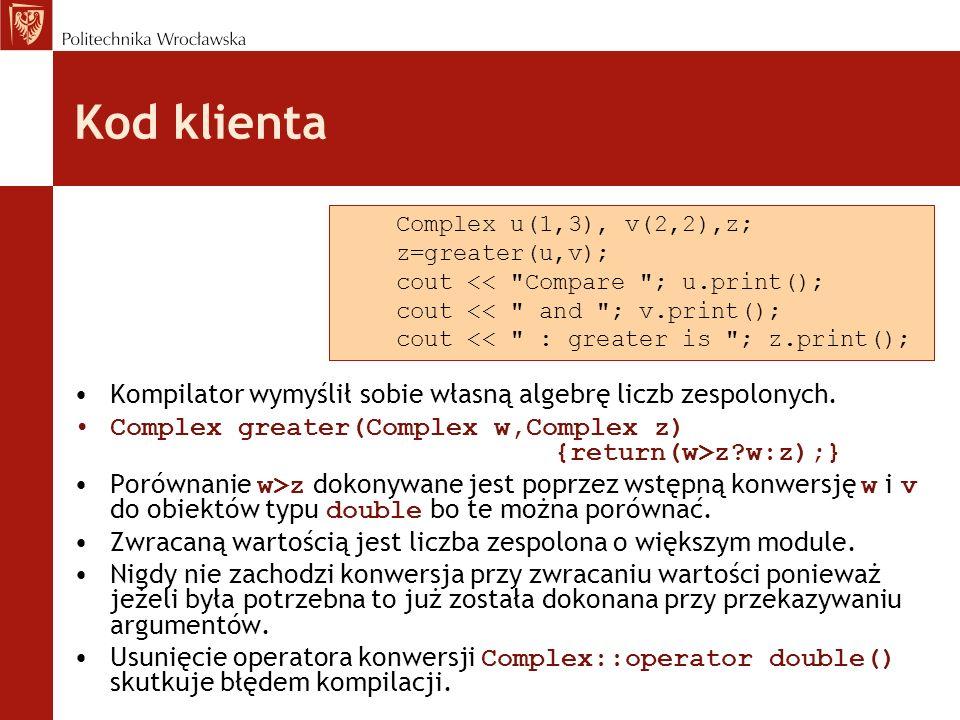 Kod klienta Kompilator wymyślił sobie własną algebrę liczb zespolonych. Complex greater(Complex w,Complex z) {return(w>z?w:z);} Porównanie w>z dokonyw