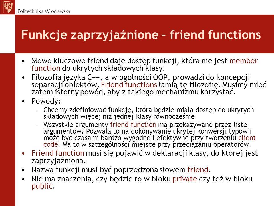 Funkcje zaprzyjaźnione – friend functions Słowo kluczowe friend daje dostęp funkcji, która nie jest member function do ukrytych składowych klasy. Filo