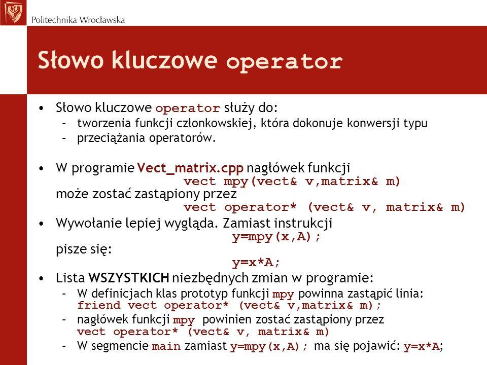 Słowo kluczowe operator Słowo kluczowe operator służy do: –tworzenia funkcji członkowskiej, która dokonuje konwersji typu –przeciążania operatorów. W