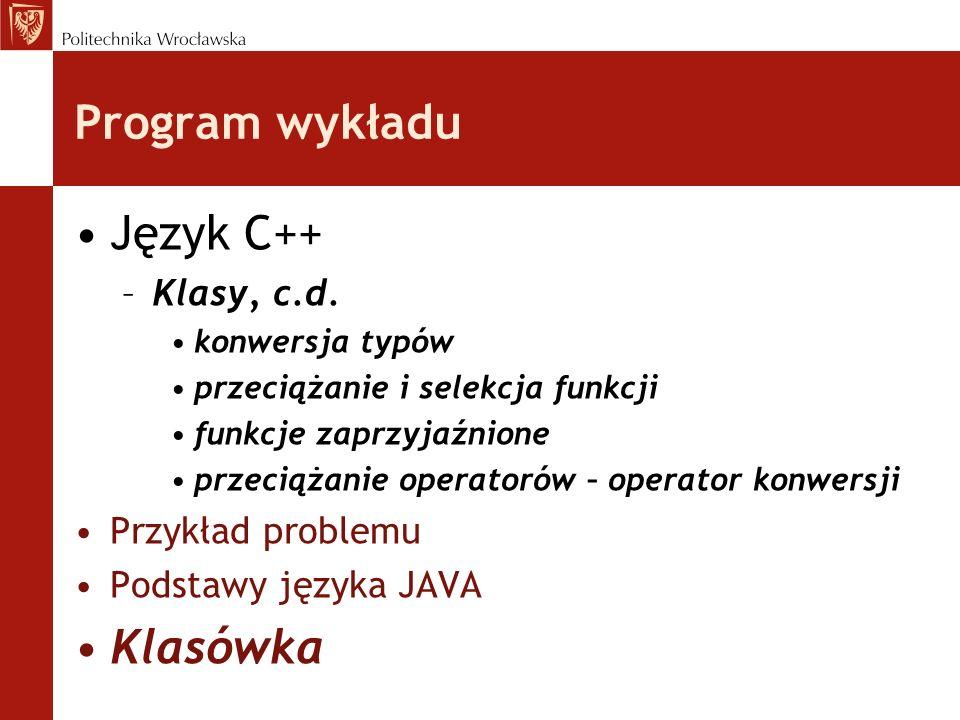 Program wykładu Język C++ –Klasy, c.d. konwersja typów przeciążanie i selekcja funkcji funkcje zaprzyjaźnione przeciążanie operatorów – operator konwe