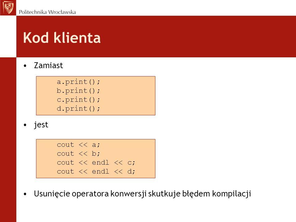 Kod klienta Zamiast jest Usunięcie operatora konwersji skutkuje błędem kompilacji cout << a; cout << b; cout << endl << c; cout << endl << d; a.print(