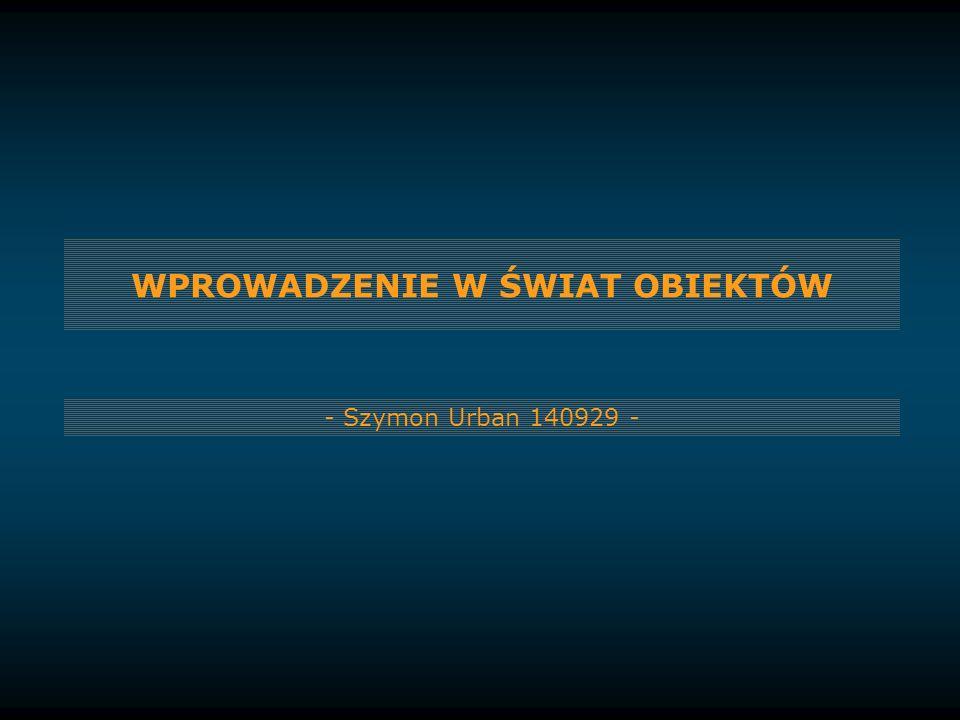 WPROWADZENIE W ŚWIAT OBIEKTÓW - Szymon Urban 140929 -